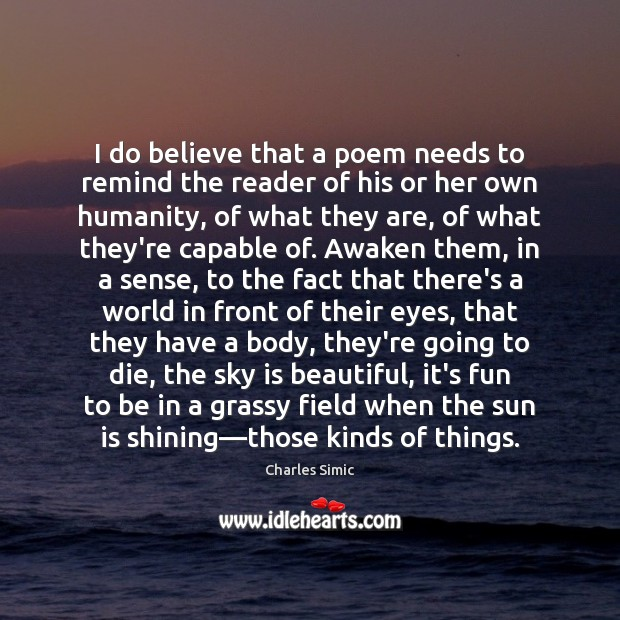 I do believe that a poem needs to remind the reader of Charles Simic Picture Quote