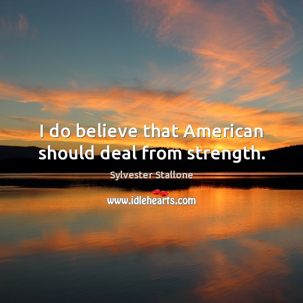 Image, I do believe that American should deal from strength.