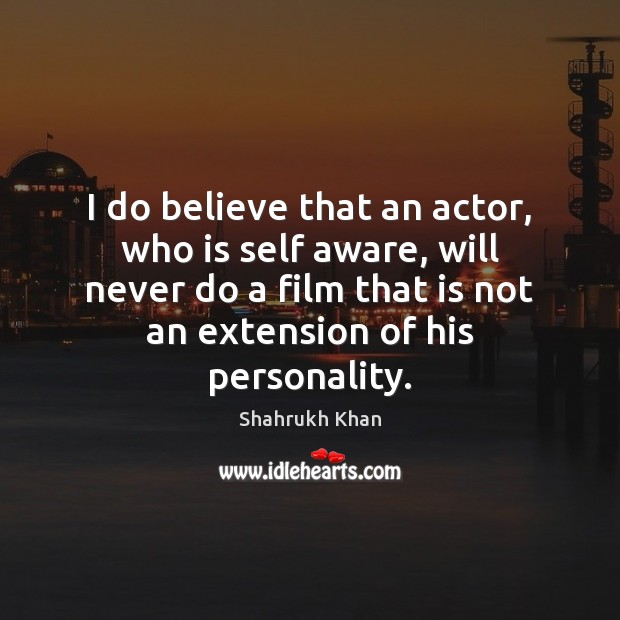 I do believe that an actor, who is self aware, will never Shahrukh Khan Picture Quote
