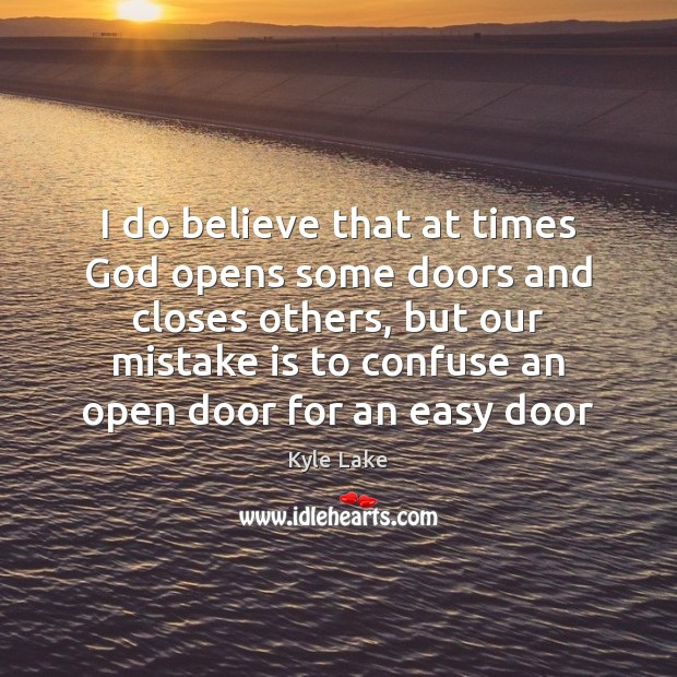 I do believe that at times God opens some doors and closes Mistake Quotes Image