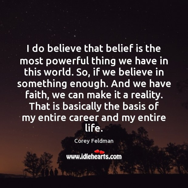 I do believe that belief is the most powerful thing we have Corey Feldman Picture Quote