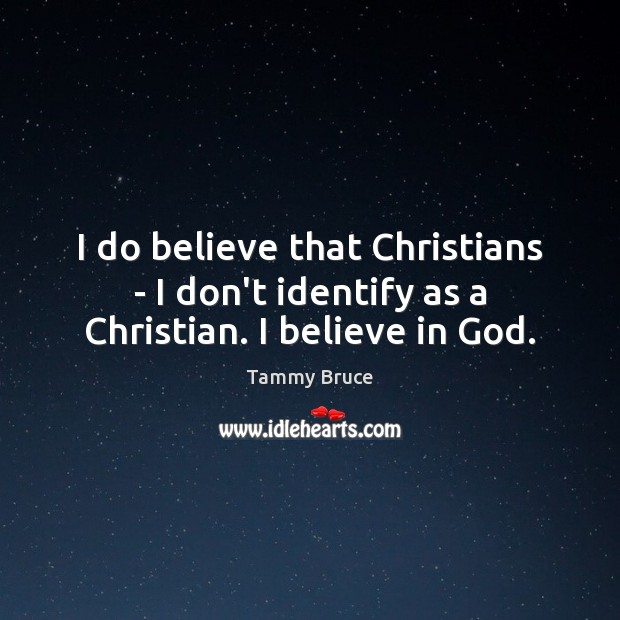 I do believe that Christians – I don't identify as a Christian. I believe in God. Believe in God Quotes Image