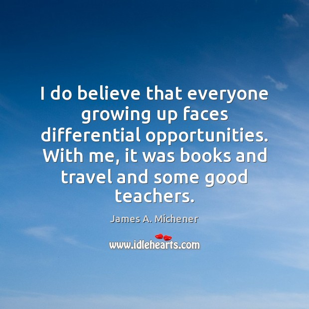 I do believe that everyone growing up faces differential opportunities. With me, Image