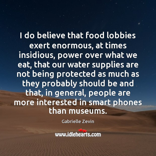 I do believe that food lobbies exert enormous, at times insidious, power Gabrielle Zevin Picture Quote