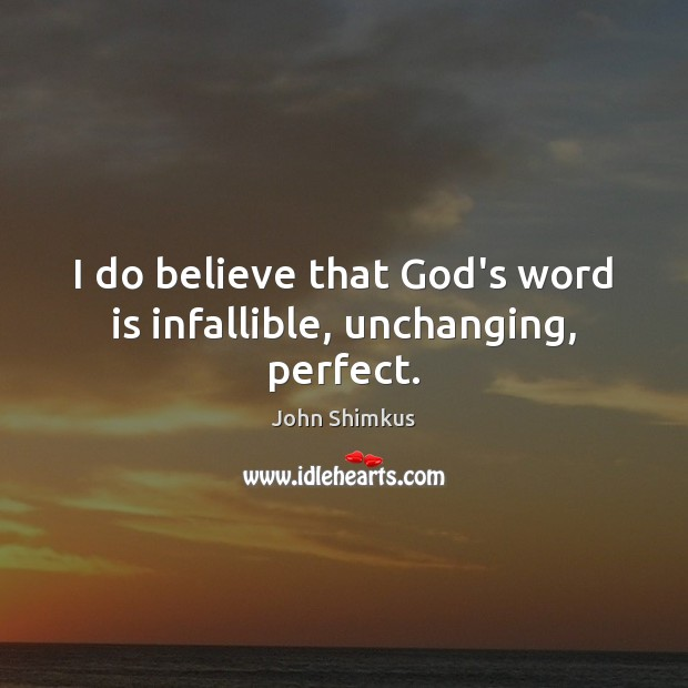 I do believe that God's word is infallible, unchanging, perfect. Image