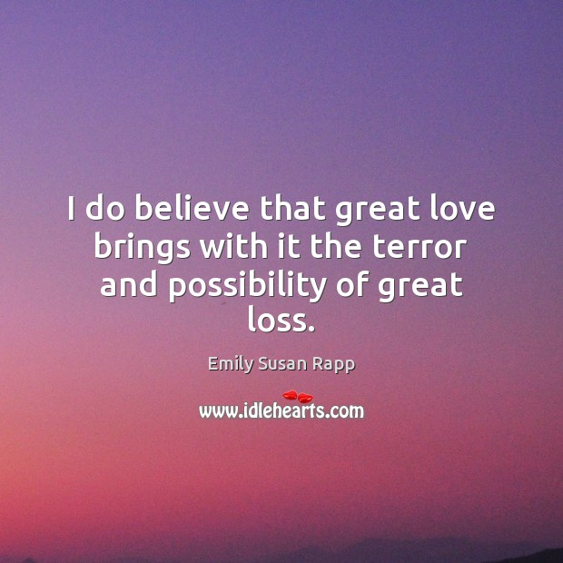 I do believe that great love brings with it the terror and possibility of great loss. Image
