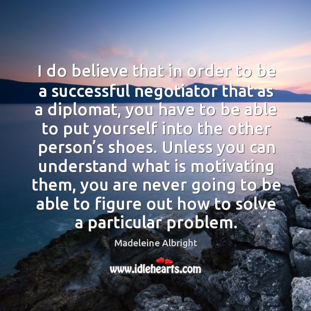 I do believe that in order to be a successful negotiator that as a diplomat, you have to be able Image