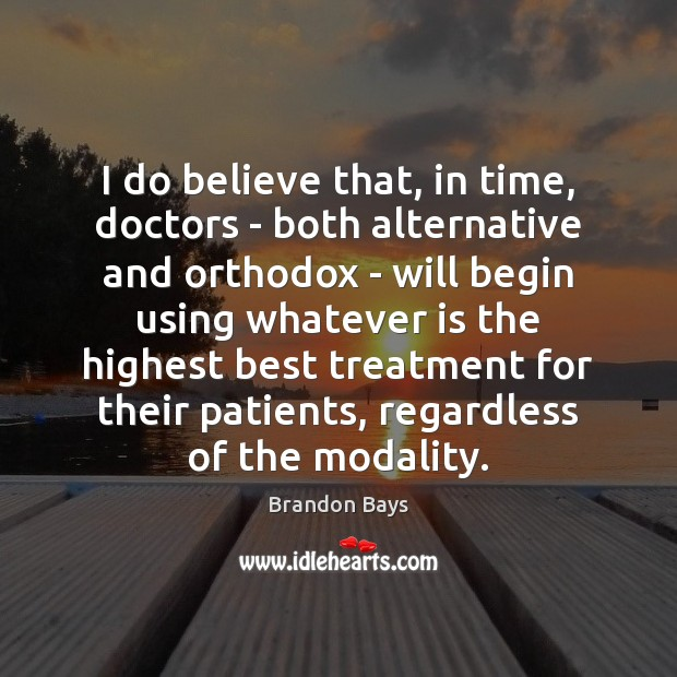 Image, I do believe that, in time, doctors – both alternative and orthodox
