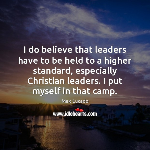 I do believe that leaders have to be held to a higher Image