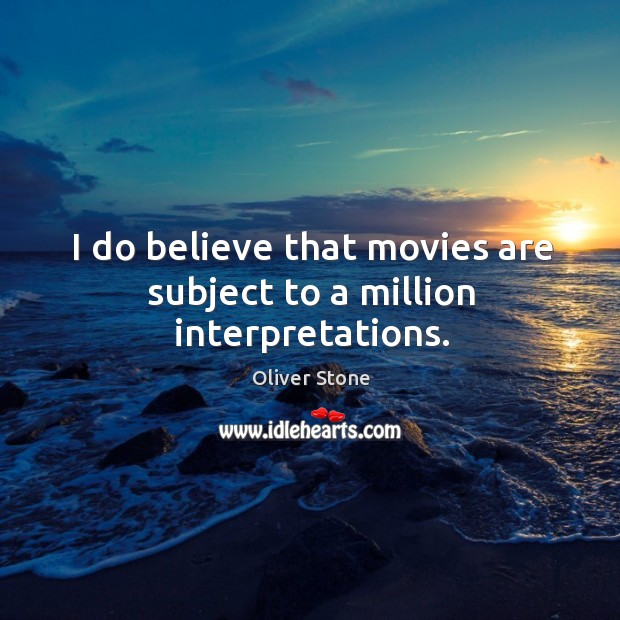 I do believe that movies are subject to a million interpretations. Oliver Stone Picture Quote