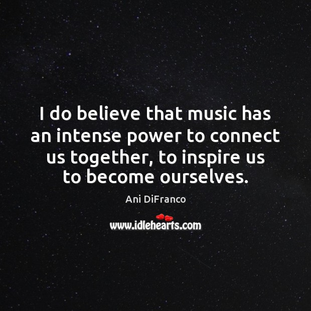 I do believe that music has an intense power to connect us Ani DiFranco Picture Quote