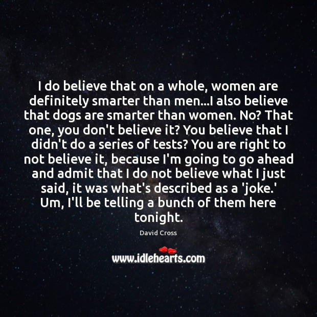 I do believe that on a whole, women are definitely smarter than David Cross Picture Quote