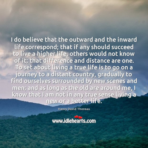 I do believe that the outward and the inward life correspond; that Image