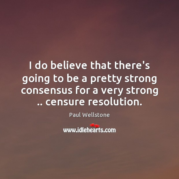 I do believe that there's going to be a pretty strong consensus Paul Wellstone Picture Quote