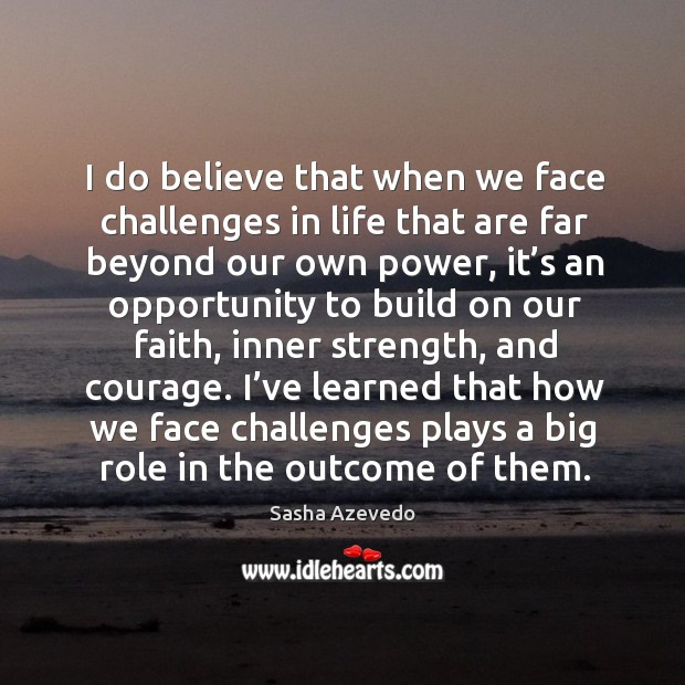 I do believe that when we face challenges in life that are far beyond our own power Sasha Azevedo Picture Quote