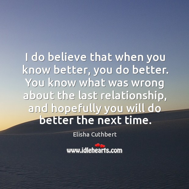 I do believe that when you know better, you do better. You know what was wrong Elisha Cuthbert Picture Quote