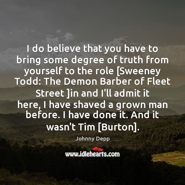 I do believe that you have to bring some degree of truth Johnny Depp Picture Quote