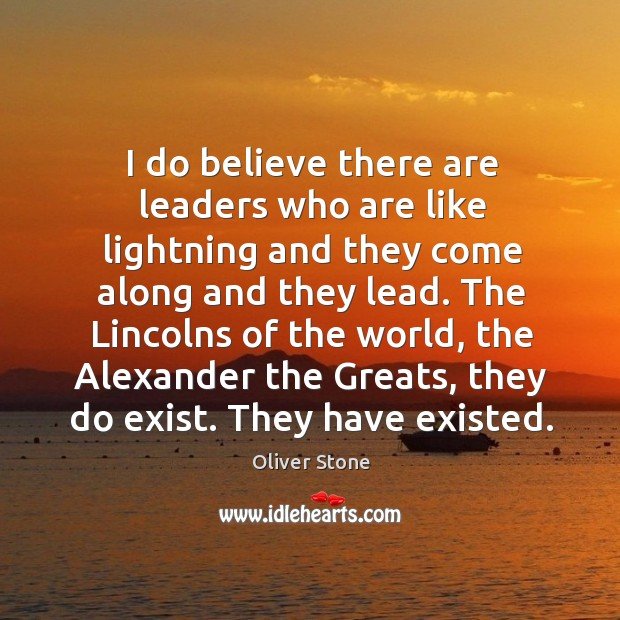 I do believe there are leaders who are like lightning and they come along and they lead. Oliver Stone Picture Quote