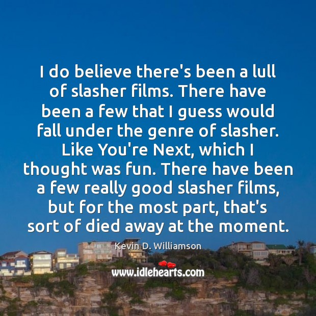 I do believe there's been a lull of slasher films. There have Kevin D. Williamson Picture Quote