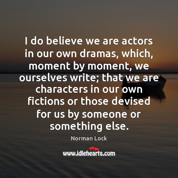 I do believe we are actors in our own dramas, which, moment Image