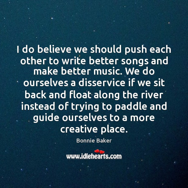 Image, I do believe we should push each other to write better songs