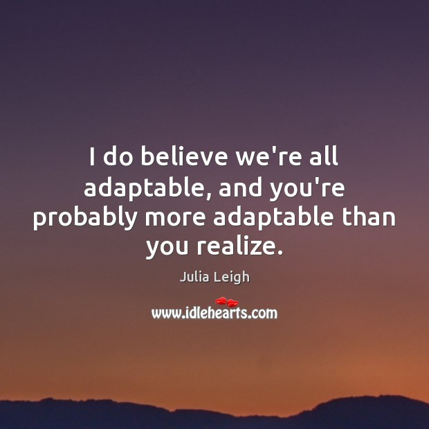 Image, I do believe we're all adaptable, and you're probably more adaptable than you realize.