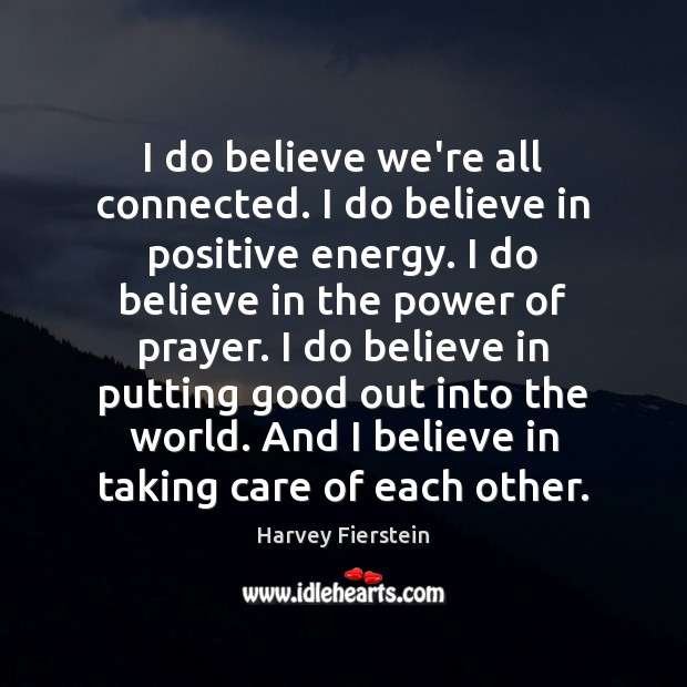 I do believe we're all connected. I do believe in positive energy. Harvey Fierstein Picture Quote