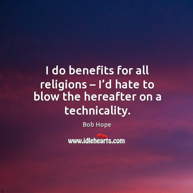 I do benefits for all religions – I'd hate to blow the hereafter on a technicality. Image