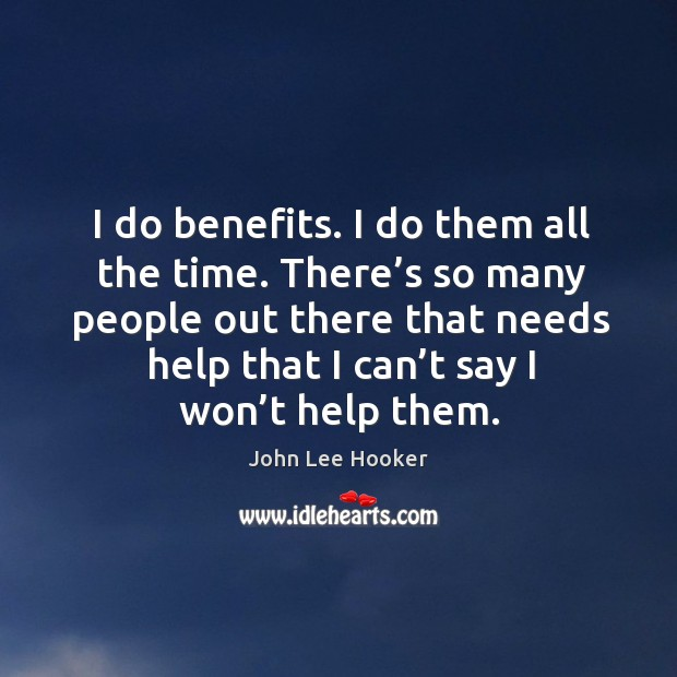 I do benefits. I do them all the time. There's so many people out there that needs help that I can't say I won't help them. Image