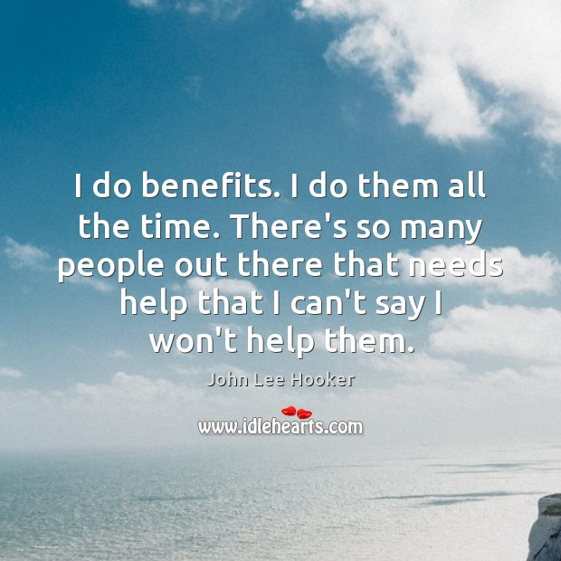 I do benefits. I do them all the time. There's so many John Lee Hooker Picture Quote