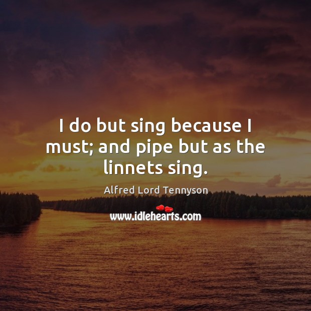I do but sing because I must; and pipe but as the linnets sing. Alfred Lord Tennyson Picture Quote