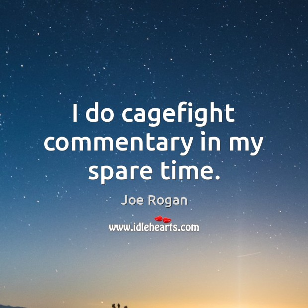 I do cagefight commentary in my spare time. Joe Rogan Picture Quote