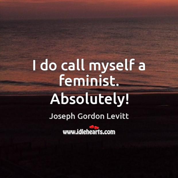 I do call myself a feminist. Absolutely! Joseph Gordon Levitt Picture Quote