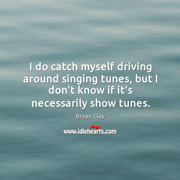 Image, I do catch myself driving around singing tunes, but I don't know