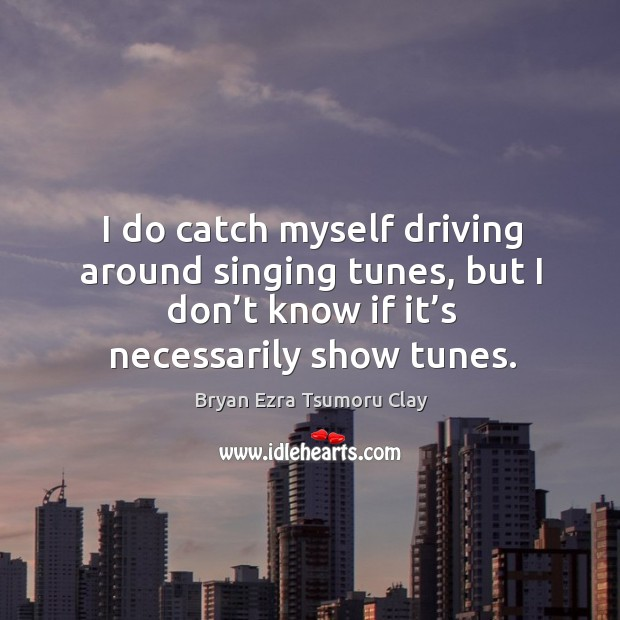 Image, I do catch myself driving around singing tunes, but I don't know if it's necessarily show tunes.