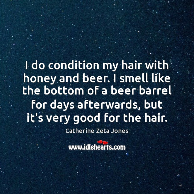 I do condition my hair with honey and beer. I smell like Catherine Zeta Jones Picture Quote