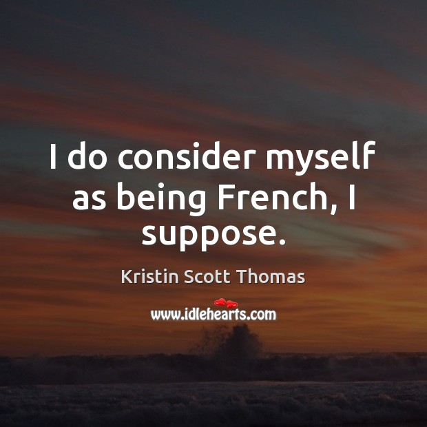 I do consider myself as being French, I suppose. Image