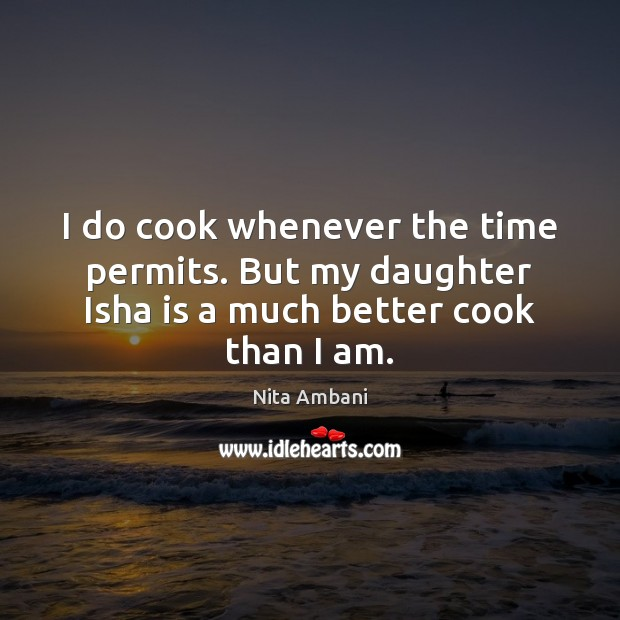 I do cook whenever the time permits. But my daughter Isha is a much better cook than I am. Image
