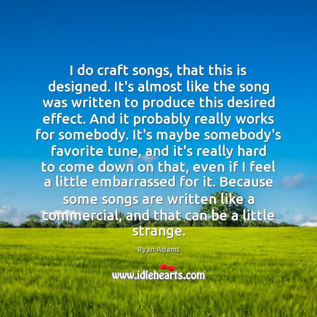 I do craft songs, that this is designed. It's almost like the Ryan Adams Picture Quote