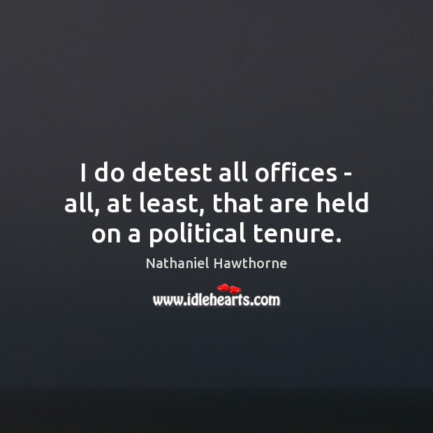 I do detest all offices – all, at least, that are held on a political tenure. Nathaniel Hawthorne Picture Quote