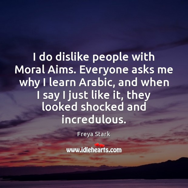 I do dislike people with Moral Aims. Everyone asks me why I Image