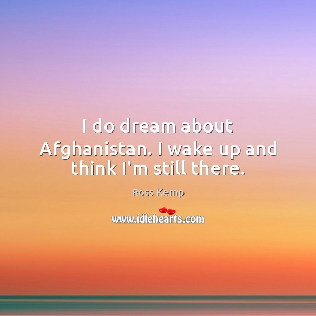 Image, I do dream about Afghanistan. I wake up and think I'm still there.