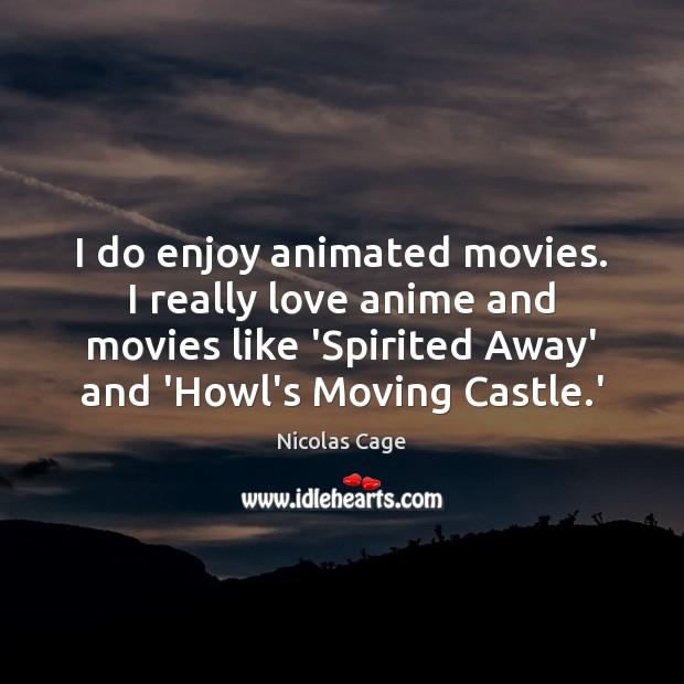 I do enjoy animated movies. I really love anime and movies like Image