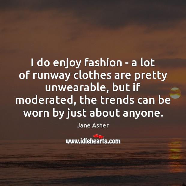 I do enjoy fashion – a lot of runway clothes are pretty Image