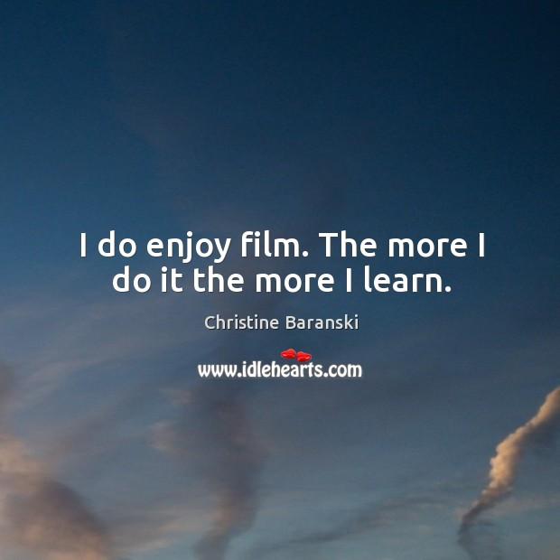 I do enjoy film. The more I do it the more I learn. Image