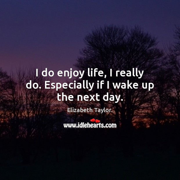 I do enjoy life, I really do. Especially if I wake up the next day. Elizabeth Taylor. Picture Quote