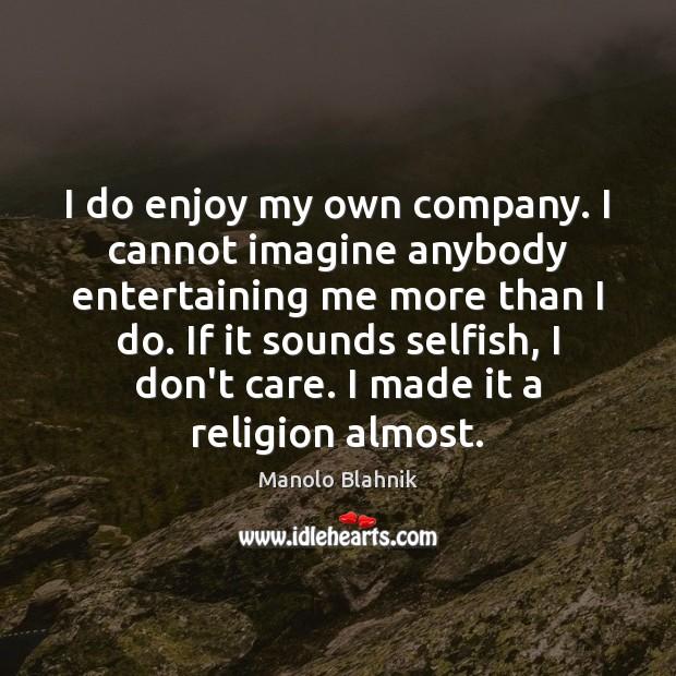 I do enjoy my own company. I cannot imagine anybody entertaining me Manolo Blahnik Picture Quote