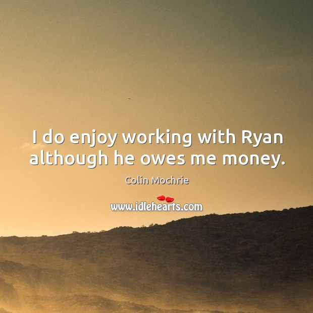 I do enjoy working with ryan although he owes me money. Image