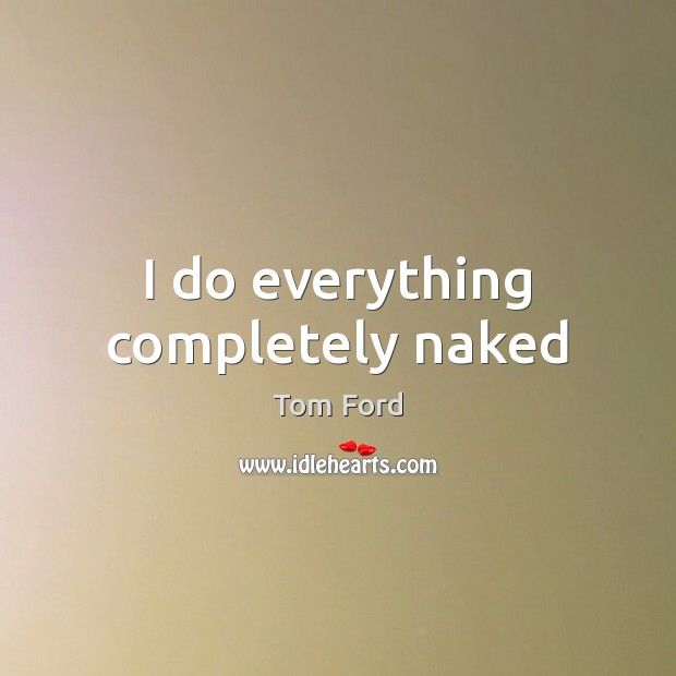 I do everything completely naked Image