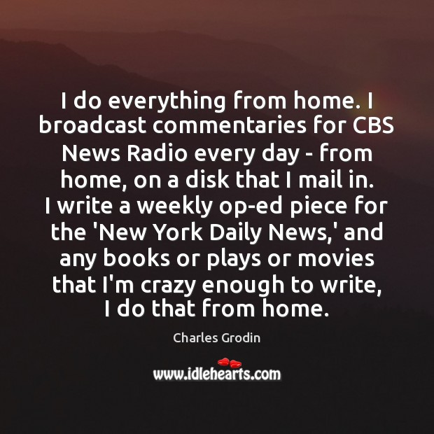 Image, I do everything from home. I broadcast commentaries for CBS News Radio